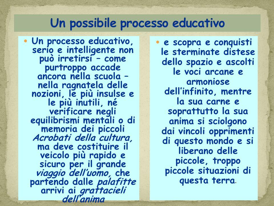 Un processo educativo, serio e intelligente non può irretirsi – come purtroppo accade ancora nella scuola – nella ragnatela delle nozioni, le più insu