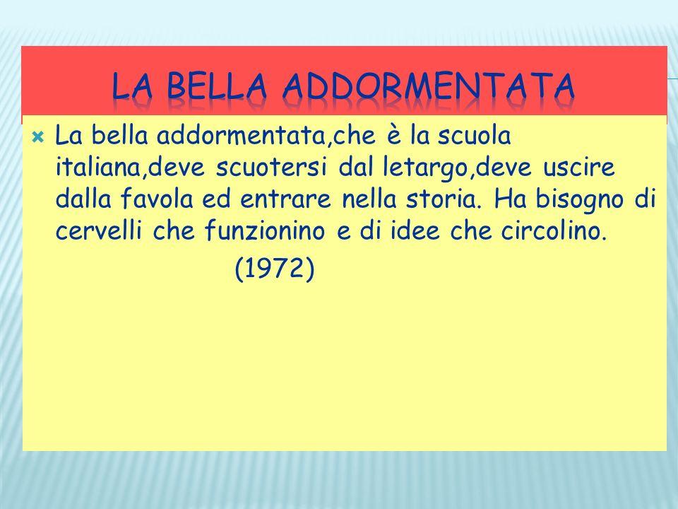 La bella addormentata,che è la scuola italiana,deve scuotersi dal letargo,deve uscire dalla favola ed entrare nella storia. Ha bisogno di cervelli che