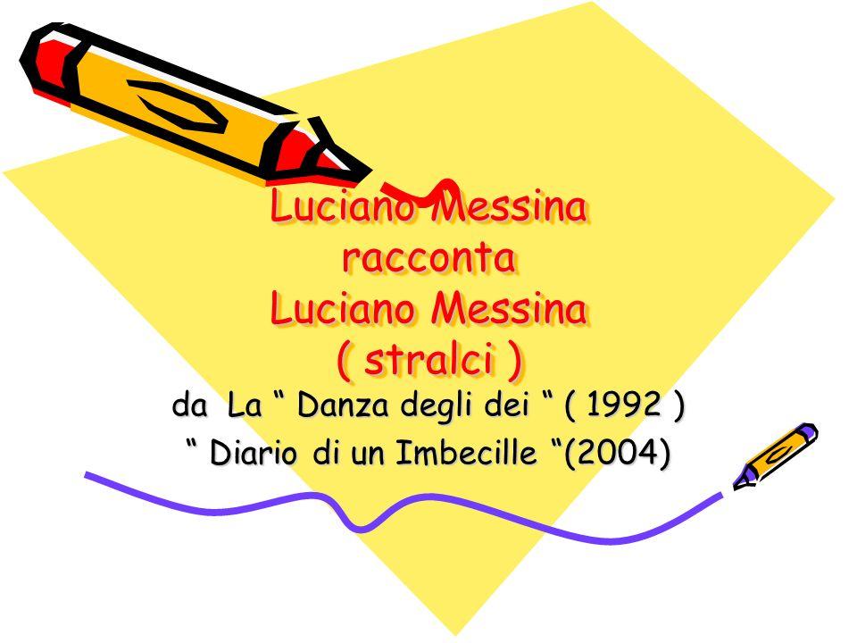 Luciano Messina nasce nel lontano dicembre 1922, due mesi prima del previsto, rinunziando così da imbecille a godere nel grembo materno di altri sessanta giorni di sereno e meritato riposo, al riparo dellassordante frastuono del mondo.