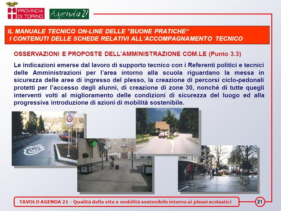 TAVOLO AGENDA 21 - Qualità della vita e mobilità sostenibile intorno ai plessi scolastici 21 IL MANUALE TECNICO ON-LINE DELLE BUONE PRATICHE I CONTENUTI DELLE SCHEDE RELATIVI ALLACCOMPAGNAMENTO TECNICO OSSERVAZIONI E PROPOSTE DELLAMMINISTRAZIONE COM.LE (Punto 3.3) Le indicazioni emerse dal lavoro di supporto tecnico con i Referenti politici e tecnici delle Amministrazioni per larea intorno alla scuola riguardano la messa in sicurezza delle aree di ingresso del plesso, la creazione di percorsi ciclo-pedonali protetti per laccesso degli alunni, di creazione di zone 30, nonché di tutte quegli interventi volti al miglioramento delle condizioni di sicurezza del luogo ed alla progressiva introduzione di azioni di mobilità sostenibile.