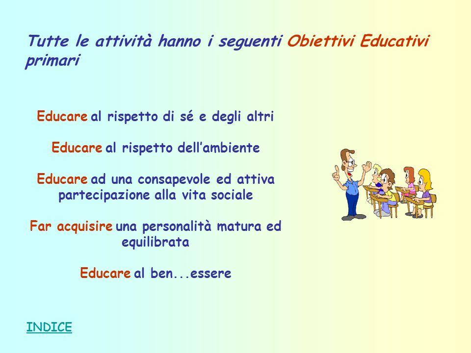 Tutte le attività hanno i seguenti Obiettivi Educativi primari Educare al rispetto di sé e degli altri Educare al rispetto dellambiente Educare ad una