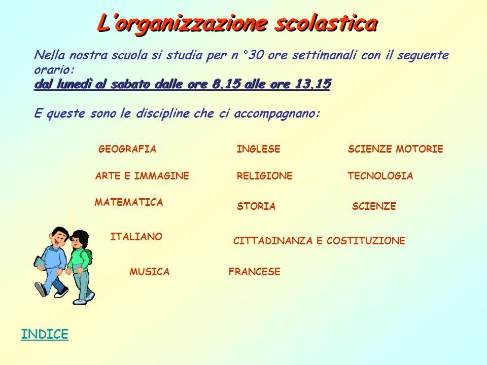 Lorganizzazione scolastica INDICE Nella nostra scuola si studia per n °30 ore settimanali con il seguente orario: dal lunedì al sabato dalle ore 8.15