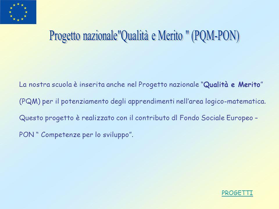 PROGETTI La nostra scuola è inserita anche nel Progetto nazionale Qualità e Merito (PQM) per il potenziamento degli apprendimenti nellarea logico-mate