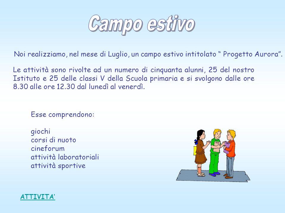 ATTIVITA Noi realizziamo, nel mese di Luglio, un campo estivo intitolato Progetto Aurora. Le attività sono rivolte ad un numero di cinquanta alunni, 2
