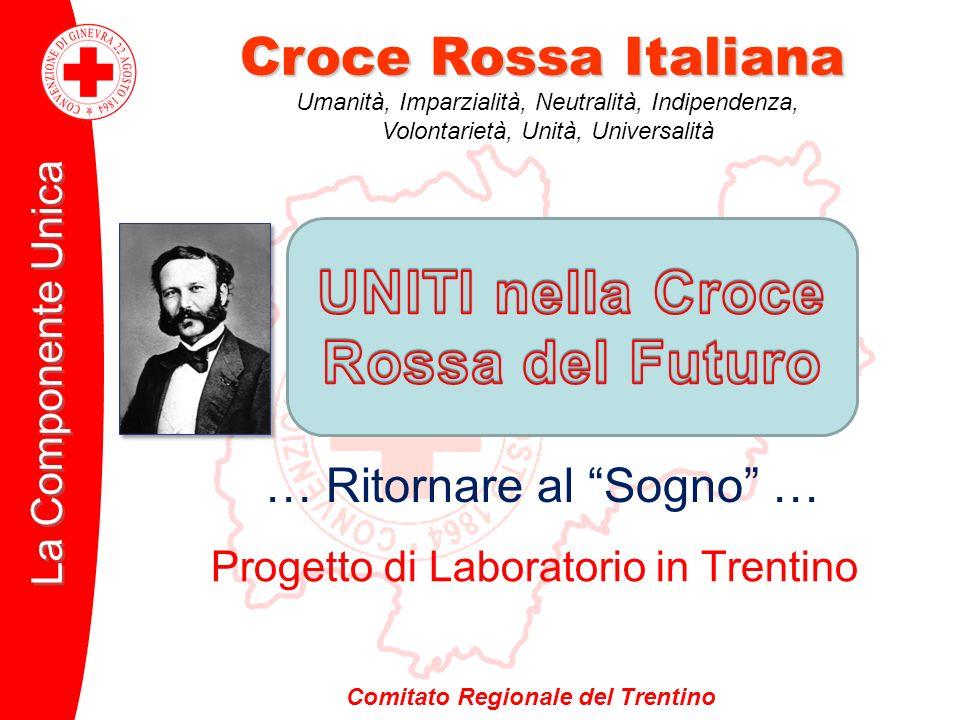 Comitato Regionale del Trentino Croce Rossa Italiana La Componente Unica Progetto di Laboratorio in Trentino … Ritornare al Sogno … Umanità, Imparzial