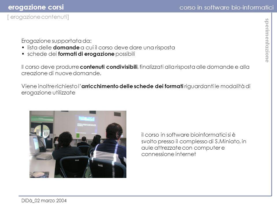 [ erogazione contenuti] erogazione corsi corso in software bio-informatici DiDà_02 marzo 2004 sperimentazione Il corso deve produrre contenuti condivisibili, finalizzati alla risposta alle domande e alla creazione di nuove domande.