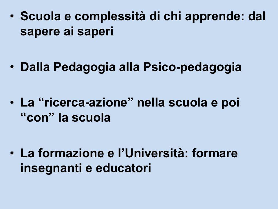 Scuola e complessità di chi apprende: dal sapere ai saperi Dalla Pedagogia alla Psico-pedagogia La ricerca-azione nella scuola e poi con la scuola La