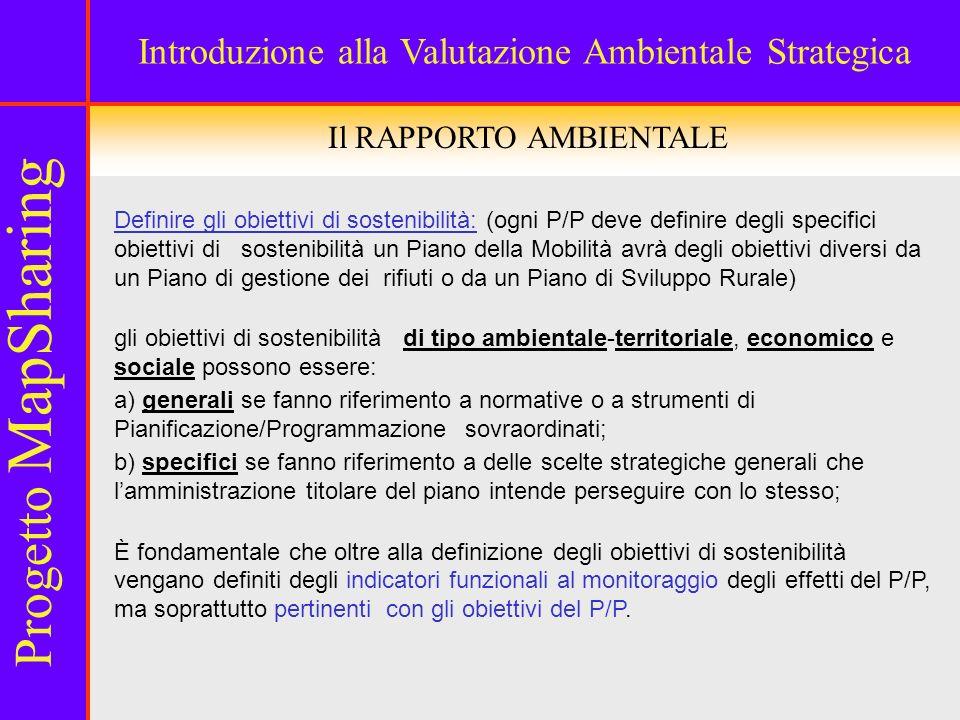 Il RAPPORTO AMBIENTALE Definire gli obiettivi di sostenibilità: (ogni P/P deve definire degli specifici obiettivi di sostenibilità un Piano della Mobilità avrà degli obiettivi diversi da un Piano di gestione dei rifiuti o da un Piano di Sviluppo Rurale) gli obiettivi di sostenibilità di tipo ambientale-territoriale, economico e sociale possono essere: a) generali se fanno riferimento a normative o a strumenti di Pianificazione/Programmazione sovraordinati; b) specifici se fanno riferimento a delle scelte strategiche generali che lamministrazione titolare del piano intende perseguire con lo stesso; È fondamentale che oltre alla definizione degli obiettivi di sostenibilità vengano definiti degli indicatori funzionali al monitoraggio degli effetti del P/P, ma soprattutto pertinenti con gli obiettivi del P/P.