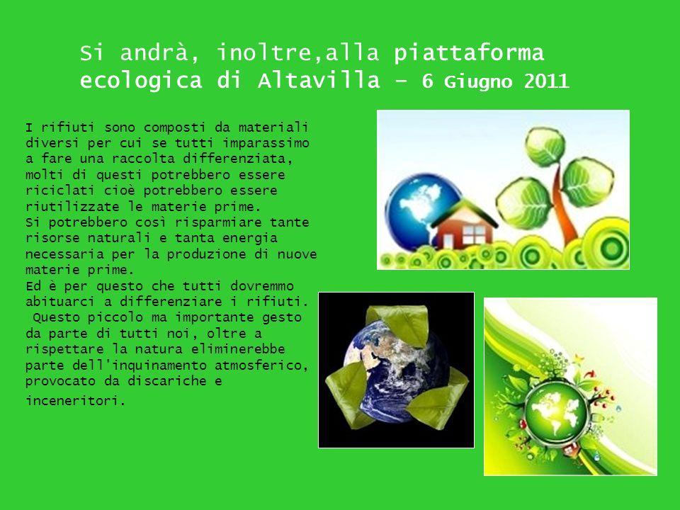 Si andrà, inoltre,alla piattaforma ecologica di Altavilla – 6 Giugno 2011 I rifiuti sono composti da materiali diversi per cui se tutti imparassimo a
