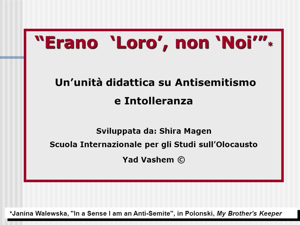 Erano Loro, non Noi * Ununità didattica su Antisemitismo e Intolleranza Sviluppata da: Shira Magen Scuola Internazionale per gli Studi sullOlocausto Y