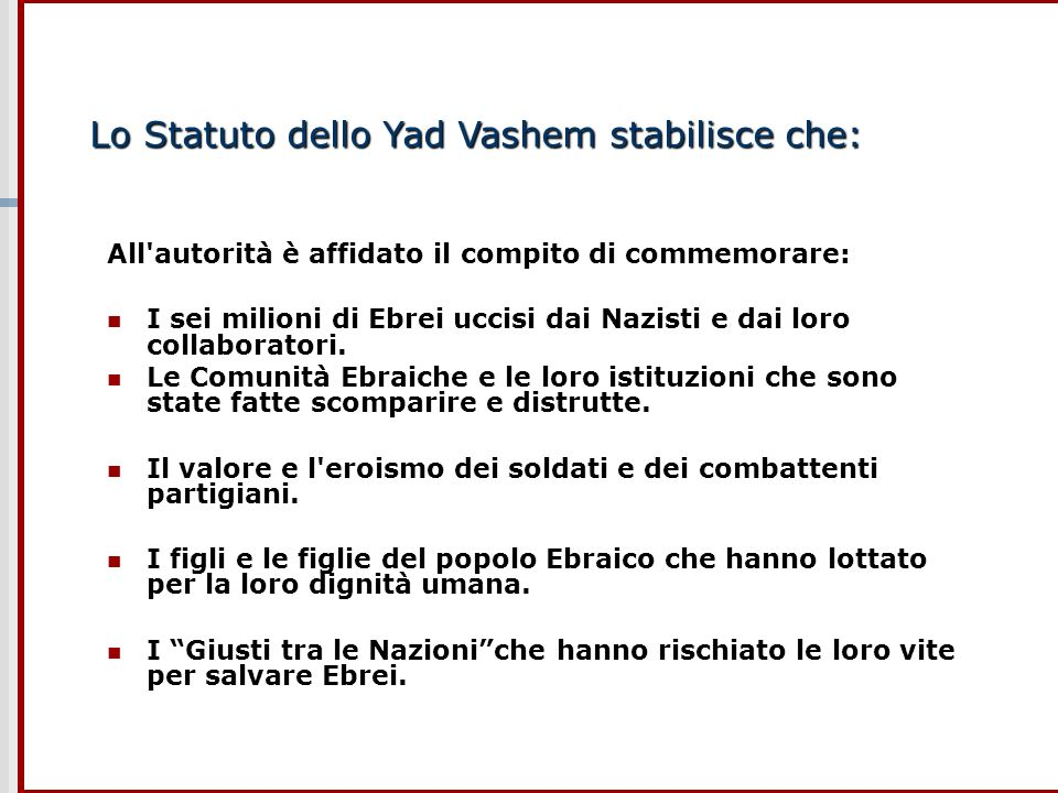 Lo Statuto dello Yad Vashem stabilisce che: All'autorità è affidato il compito di commemorare: I sei milioni di Ebrei uccisi dai Nazisti e dai loro co