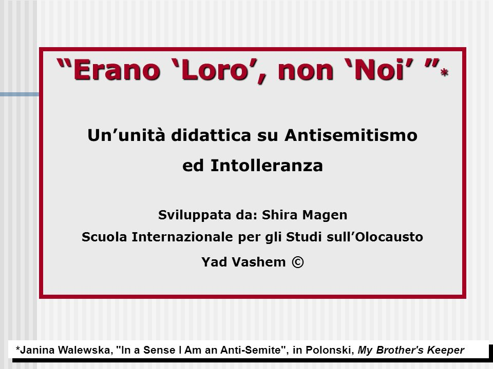 Erano Loro, non Noi * Ununità didattica su Antisemitismo ed Intolleranza Sviluppata da: Shira Magen Scuola Internazionale per gli Studi sullOlocausto