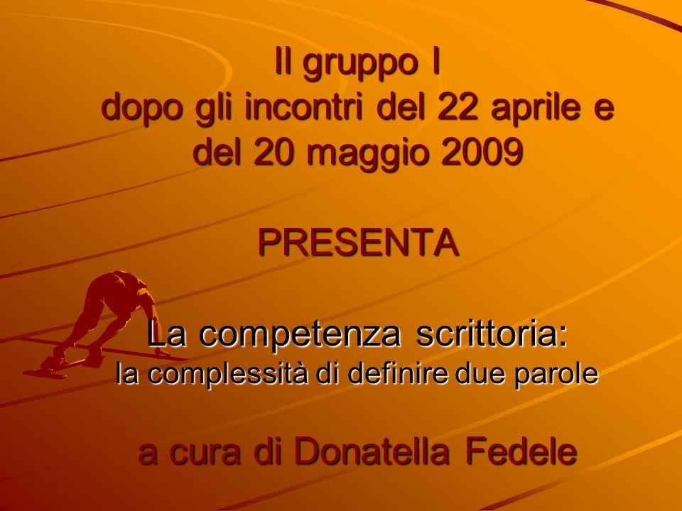 Il gruppo I dopo gli incontri del 22 aprile e del 20 maggio 2009 PRESENTA La competenza scrittoria: la complessità di definire due parole a cura di Donatella Fedele