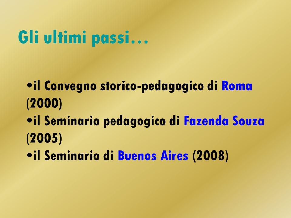 Gli ultimi passi… il Convegno storico-pedagogico di Roma (2000) il Seminario pedagogico di Fazenda Souza (2005) il Seminario di Buenos Aires (2008)