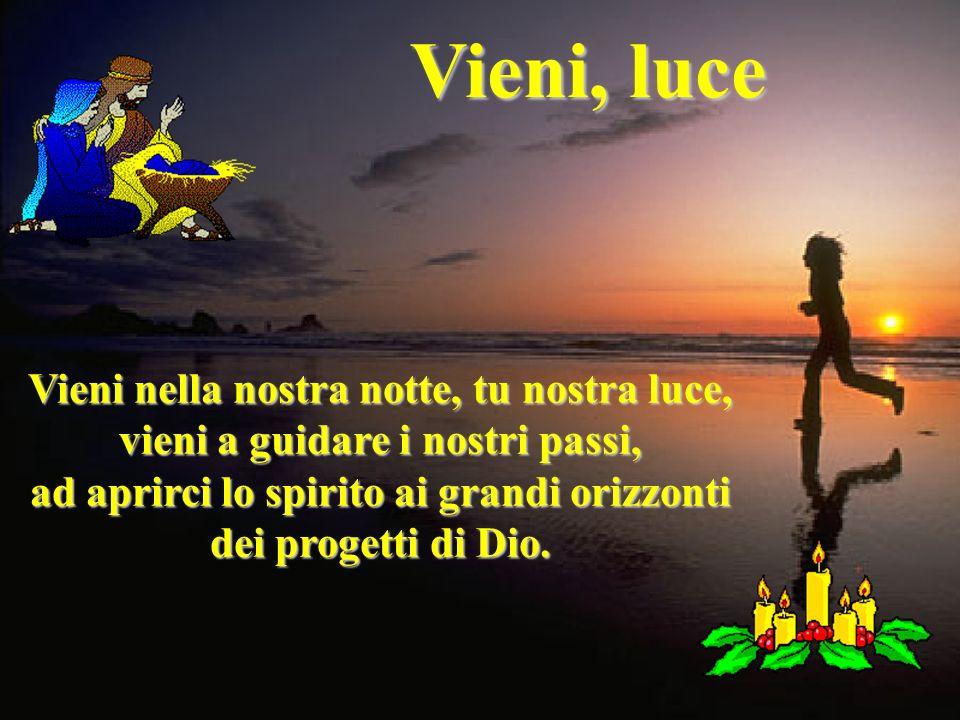 Vieni, luce Vieni nella nostra notte, tu nostra luce, vieni a guidare i nostri passi, ad aprirci lo spirito ai grandi orizzonti dei progetti di Dio.