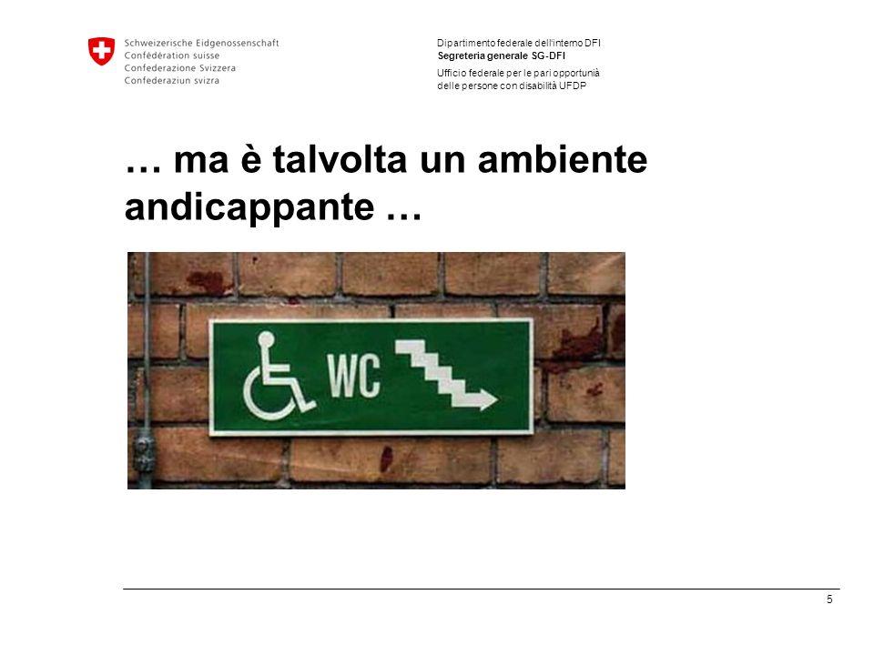 5 Dipartimento federale dellinterno DFI Segreteria generale SG-DFI Ufficio federale per le pari opportunià delle persone con disabilità UFDP … ma è talvolta un ambiente andicappante …