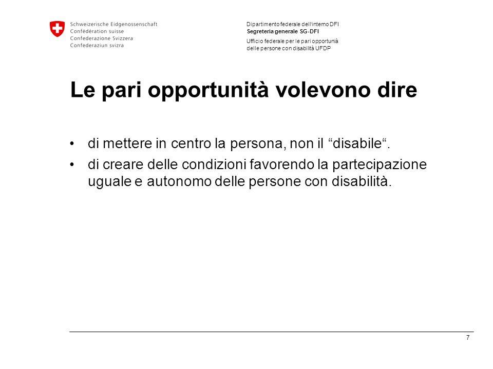 7 Dipartimento federale dellinterno DFI Segreteria generale SG-DFI Ufficio federale per le pari opportunià delle persone con disabilità UFDP Le pari opportunità volevono dire di mettere in centro la persona, non il disabile.