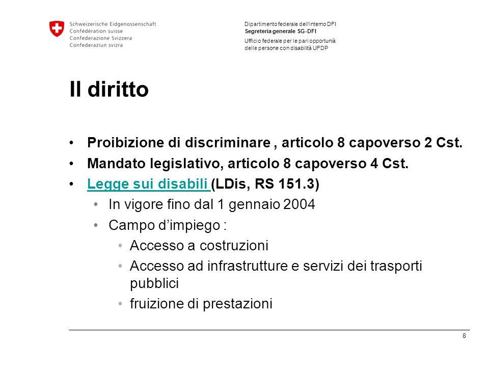 8 Dipartimento federale dellinterno DFI Segreteria generale SG-DFI Ufficio federale per le pari opportunià delle persone con disabilità UFDP Il diritto Proibizione di discriminare, articolo 8 capoverso 2 Cst.