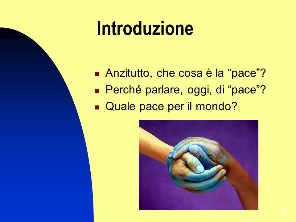 2 Introduzione Anzitutto, che cosa è la pace? Perché parlare, oggi, di pace? Quale pace per il mondo?