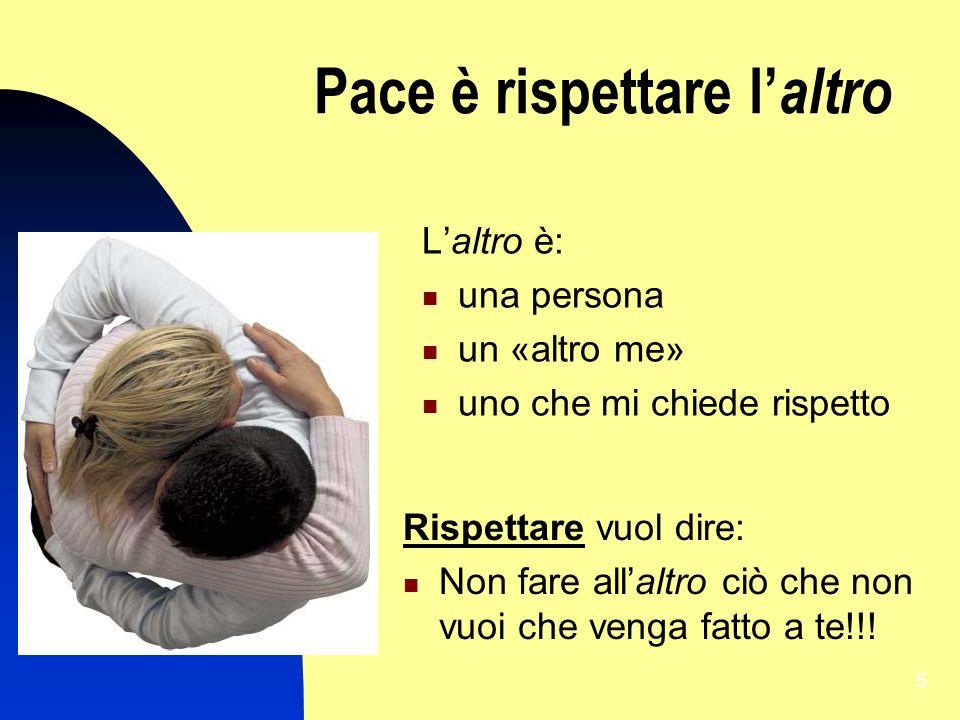 5 Pace è rispettare l altro Laltro è: una persona un «altro me» uno che mi chiede rispetto Rispettare vuol dire: Non fare allaltro ciò che non vuoi ch
