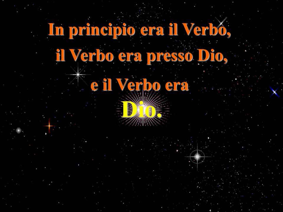 In principio era il Verbo, il Verbo era presso Dio, e il Verbo era Dio.