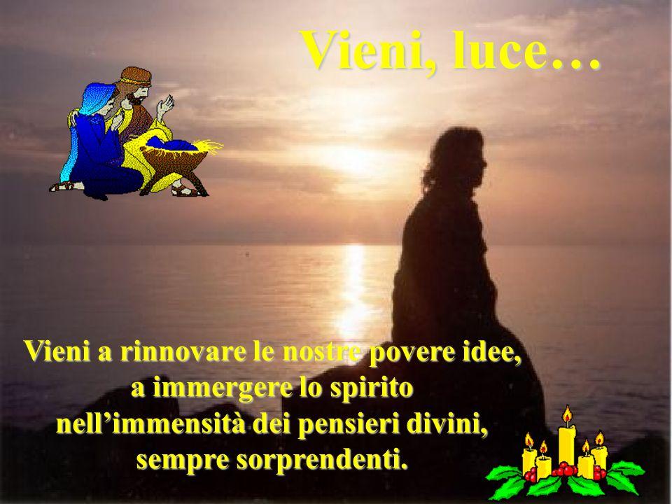 Vieni, luce… Vieni a rinnovare le nostre povere idee, a immergere lo spirito nellimmensità dei pensieri divini, sempre sorprendenti.