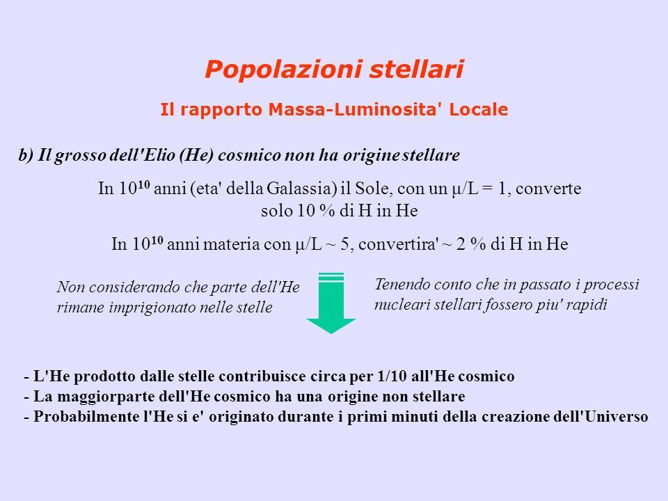 Popolazioni stellari Il rapporto Massa-Luminosita' Locale b) Il grosso dell'Elio (He) cosmico non ha origine stellare In 10 10 anni (eta' della Galass