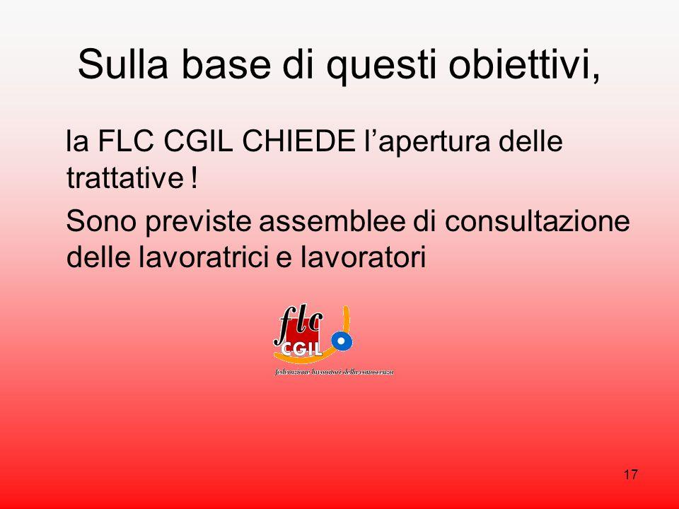 17 Sulla base di questi obiettivi, la FLC CGIL CHIEDE lapertura delle trattative .
