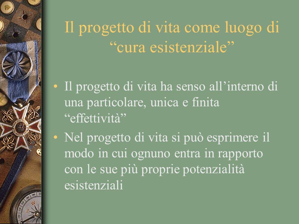 Il progetto di vita come luogo di cura esistenziale Il progetto di vita ha senso allinterno di una particolare, unica e finita effettività Nel progetto di vita si può esprimere il modo in cui ognuno entra in rapporto con le sue più proprie potenzialità esistenziali