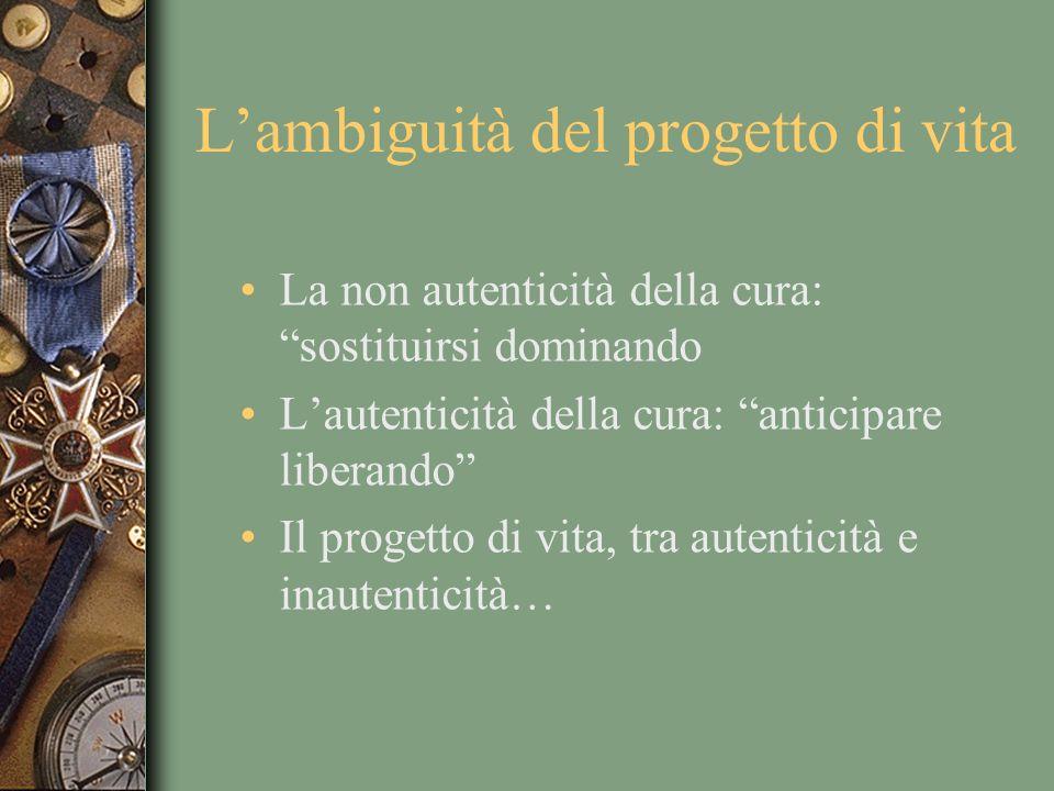 Lambiguità del progetto di vita La non autenticità della cura: sostituirsi dominando Lautenticità della cura: anticipare liberando Il progetto di vita