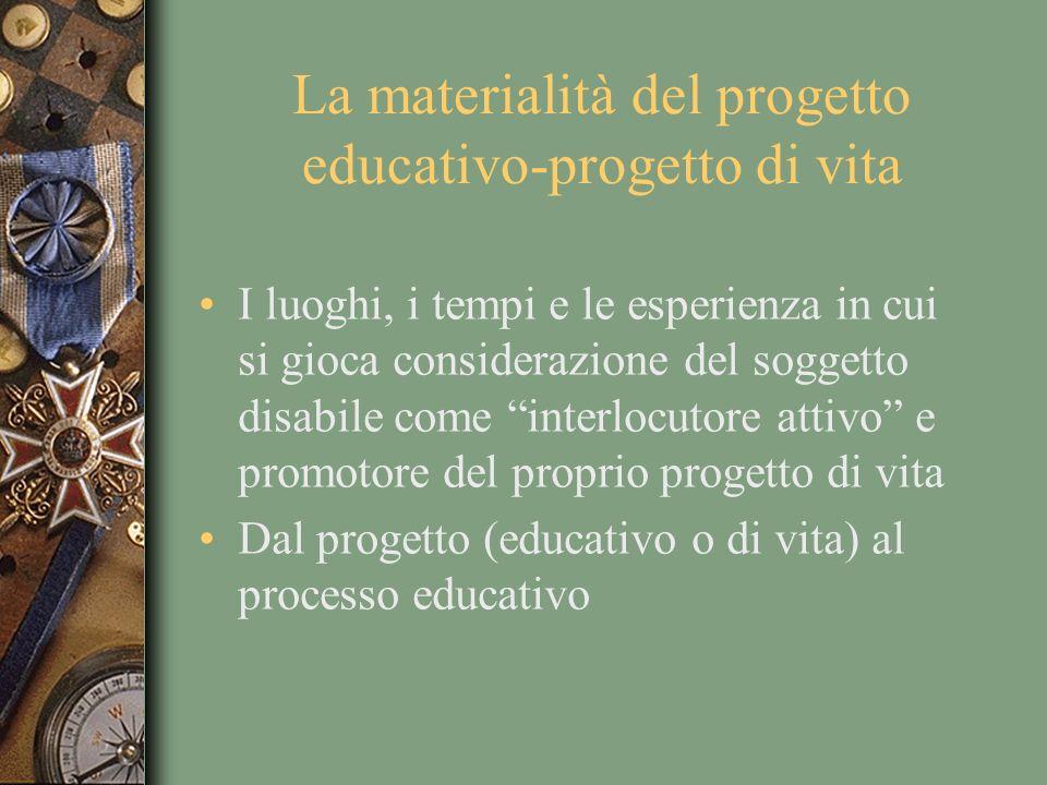 La materialità del progetto educativo-progetto di vita I luoghi, i tempi e le esperienza in cui si gioca considerazione del soggetto disabile come int