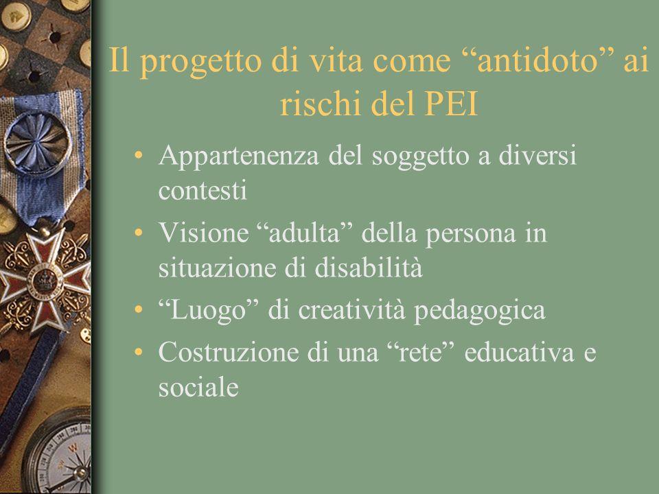 Il progetto di vita come antidoto ai rischi del PEI Appartenenza del soggetto a diversi contesti Visione adulta della persona in situazione di disabilità Luogo di creatività pedagogica Costruzione di una rete educativa e sociale