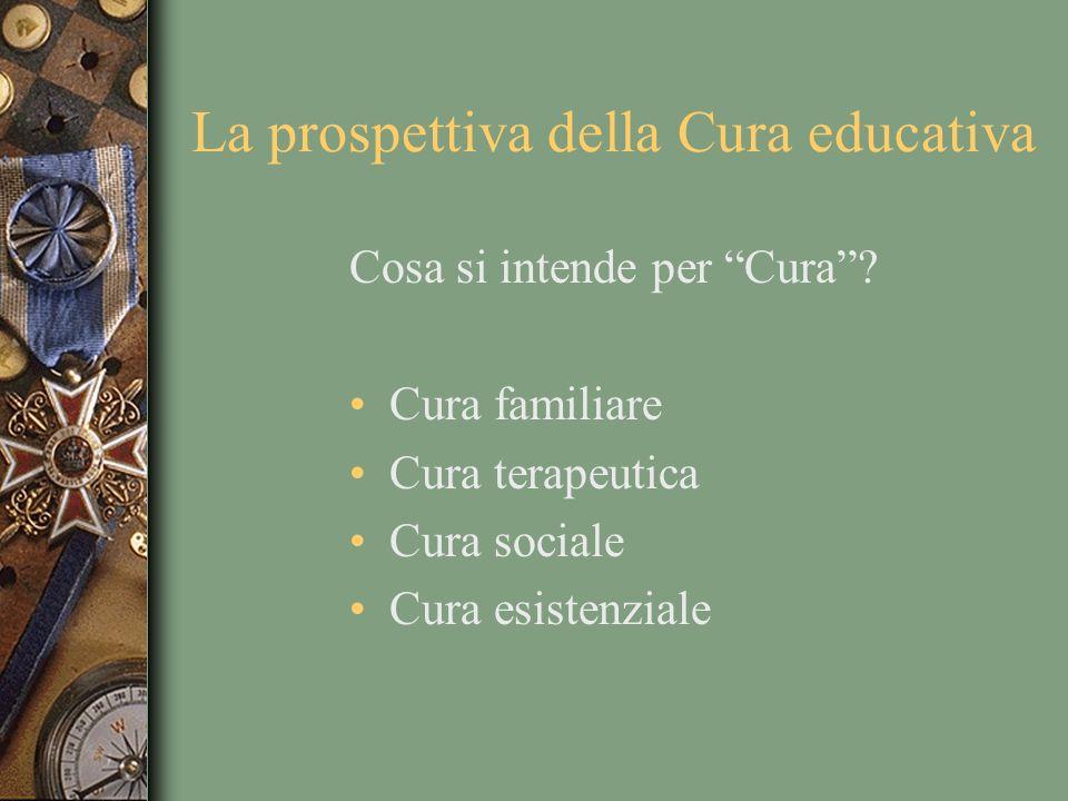 La prospettiva della Cura educativa Cosa si intende per Cura? Cura familiare Cura terapeutica Cura sociale Cura esistenziale