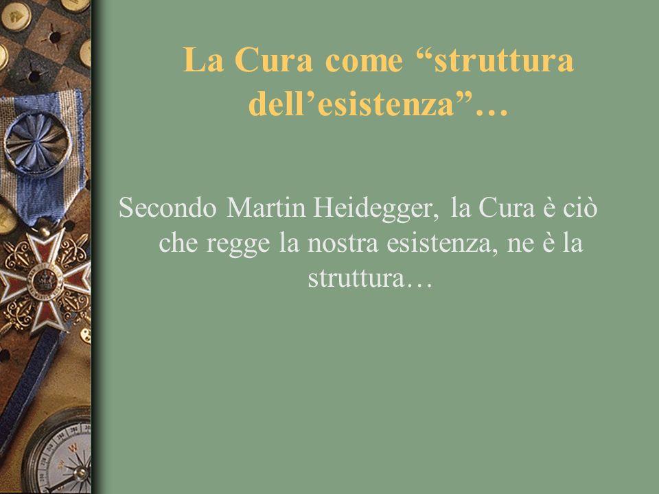La Cura come struttura dellesistenza… Secondo Martin Heidegger, la Cura è ciò che regge la nostra esistenza, ne è la struttura…