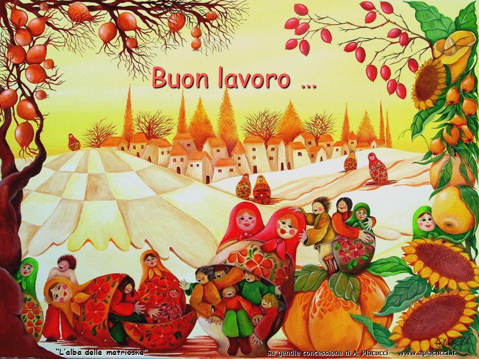 Buon lavoro … Lalba delle matrioske Su gentile concessione di A. Placucci www.aplacucci.it