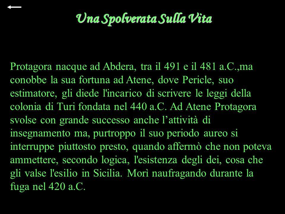 Una Spolverata Sulla Vita Protagora nacque ad Abdera, tra il 491 e il 481 a.C.,ma conobbe la sua fortuna ad Atene, dove Pericle, suo estimatore, gli diede l incarico di scrivere le leggi della colonia di Turi fondata nel 440 a.C.