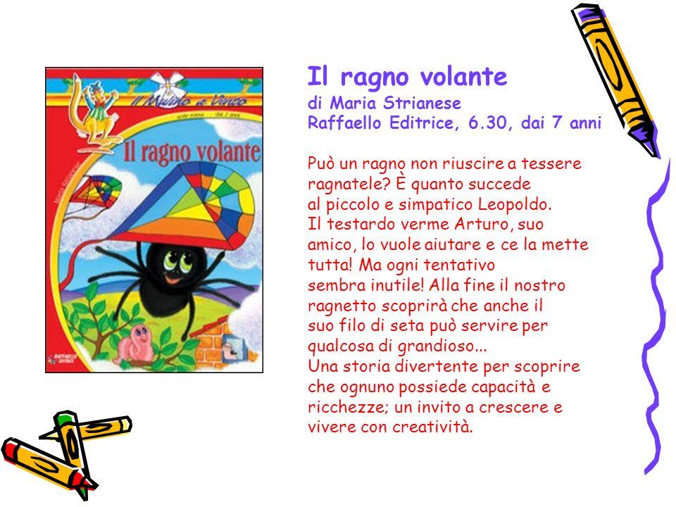 Il ragno volante di Maria Strianese Raffaello Editrice, 6.30, dai 7 anni Può un ragno non riuscire a tessere ragnatele? È quanto succede al piccolo e