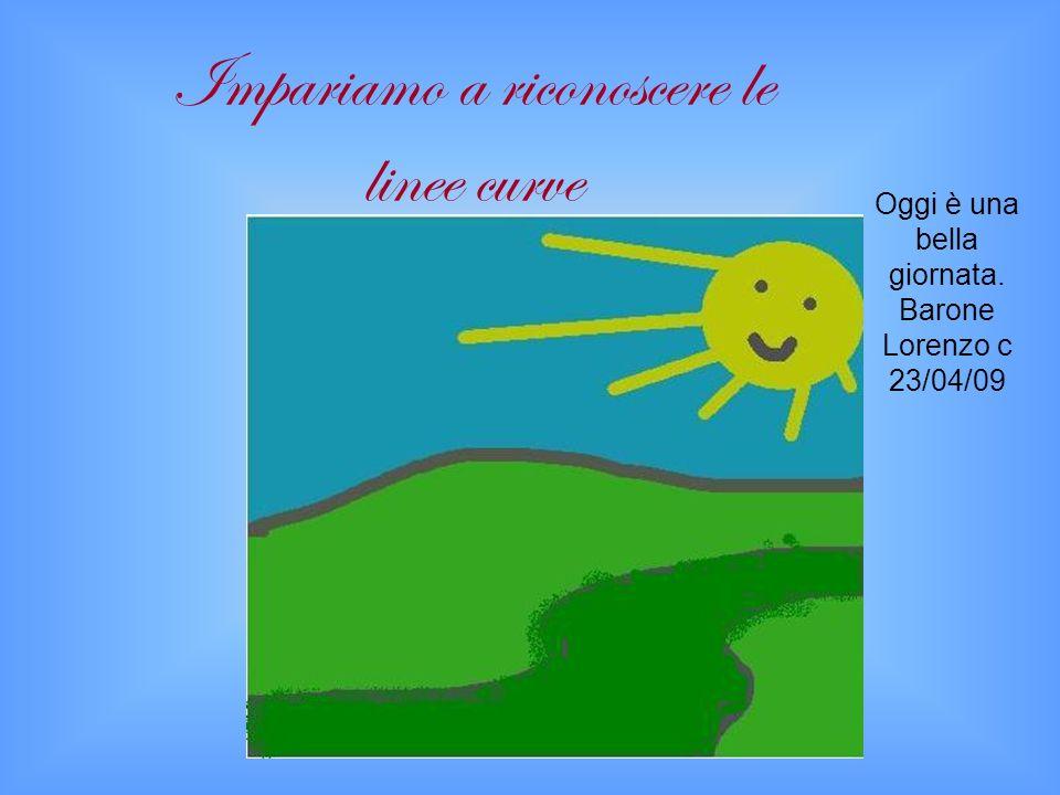 Oggi è una bella giornata. Barone Lorenzo c 23/04/09 Impariamo a riconoscere le linee curve
