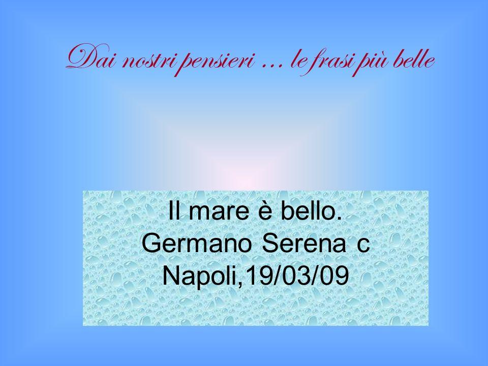 Il mare è bello. Germano Serena c Napoli,19/03/09 Dai nostri pensieri … le frasi più belle