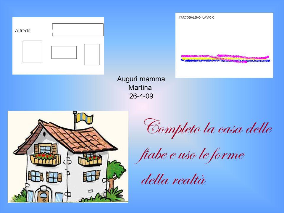 Auguri mamma Martina 26-4-09 Completo la casa delle fiabe e uso le forme della realtà Alfredo