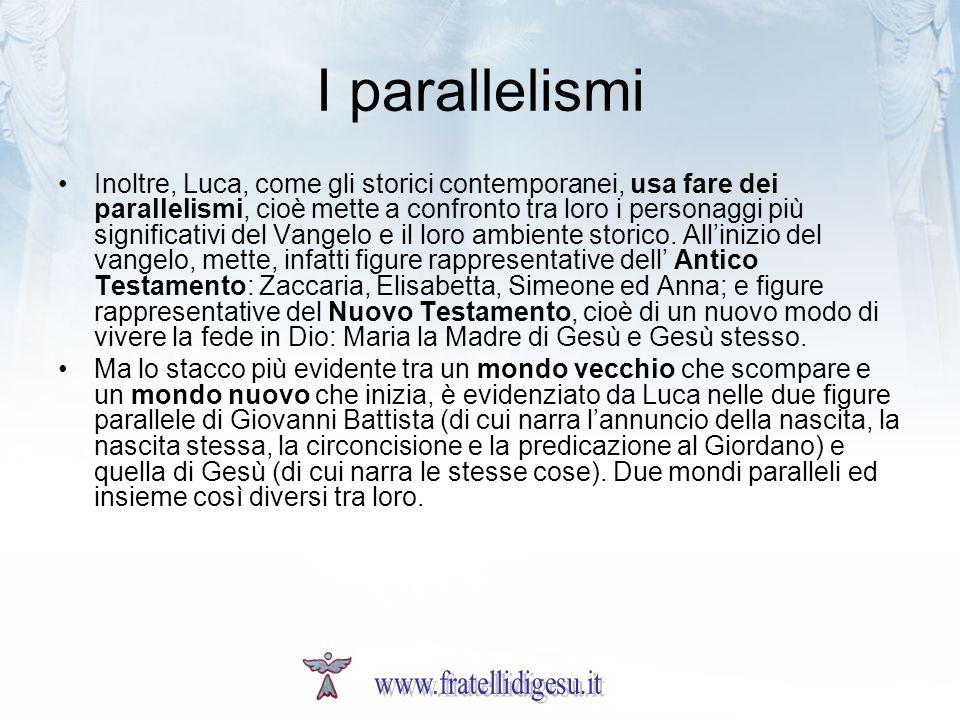 I parallelismi Inoltre, Luca, come gli storici contemporanei, usa fare dei parallelismi, cioè mette a confronto tra loro i personaggi più significativi del Vangelo e il loro ambiente storico.