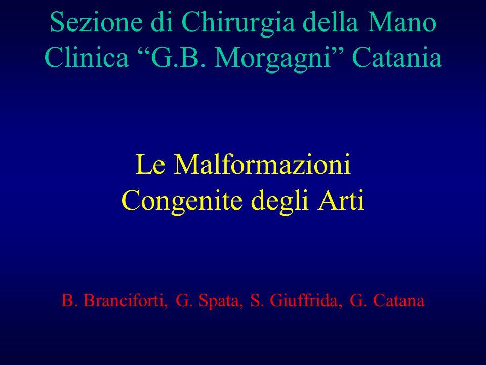 Sezione di Chirurgia della Mano Clinica G.B. Morgagni Catania Le Malformazioni Congenite degli Arti B. Branciforti, G. Spata, S. Giuffrida, G. Catana
