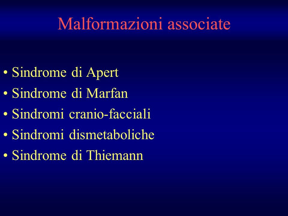 Malformazioni associate Sindrome di Apert Sindrome di Marfan Sindromi cranio-facciali Sindromi dismetaboliche Sindrome di Thiemann