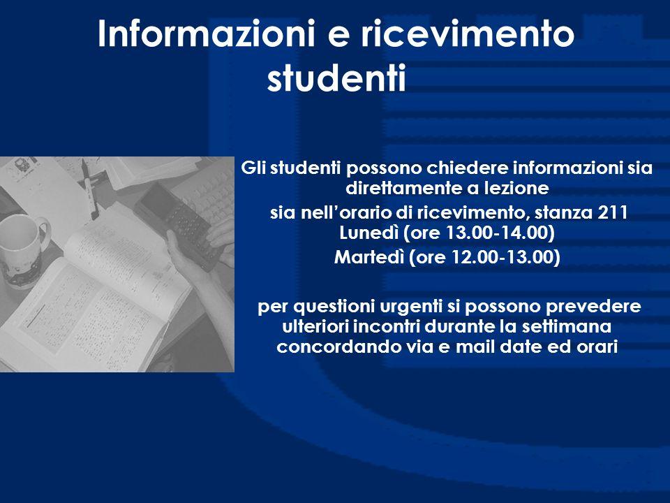 Informazioni e ricevimento studenti Gli studenti possono chiedere informazioni sia direttamente a lezione sia nellorario di ricevimento, stanza 211 Lu