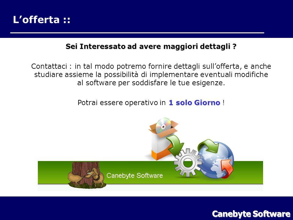 Lofferta :: Canebyte Software LOfferta Sei Interessato ad avere maggiori dettagli ? Contattaci : in tal modo potremo fornire dettagli sullofferta, e a
