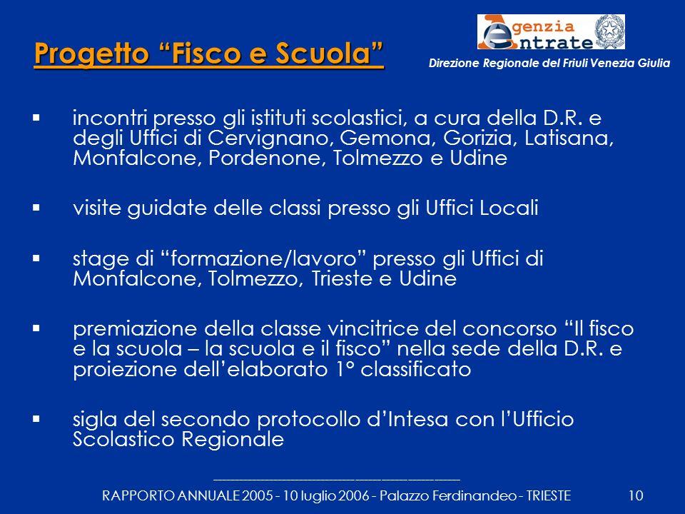 --------------------------------------------------------- RAPPORTO ANNUALE 2005 - 10 luglio 2006 - Palazzo Ferdinandeo - TRIESTE10 Direzione Regionale del Friuli Venezia Giulia Progetto Fisco e Scuola incontri presso gli istituti scolastici, a cura della D.R.