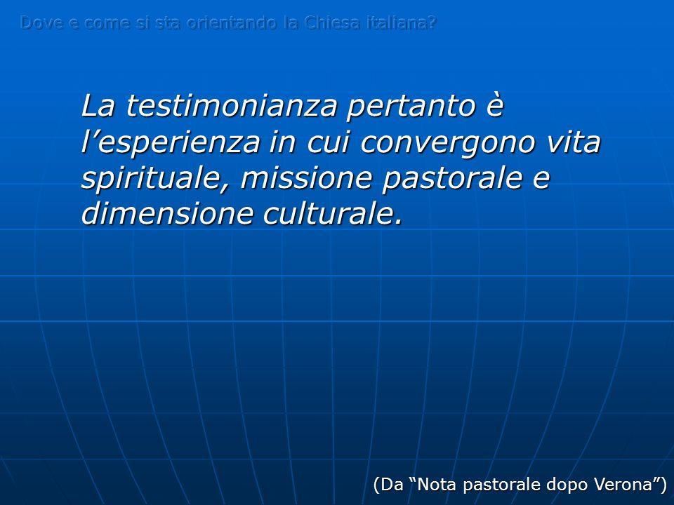 La testimonianza pertanto è lesperienza in cui convergono vita spirituale, missione pastorale e dimensione culturale.