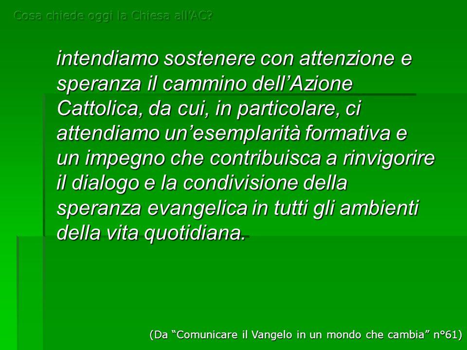 intendiamo sostenere con attenzione e speranza il cammino dellAzione Cattolica, da cui, in particolare, ci attendiamo unesemplarità formativa e un imp