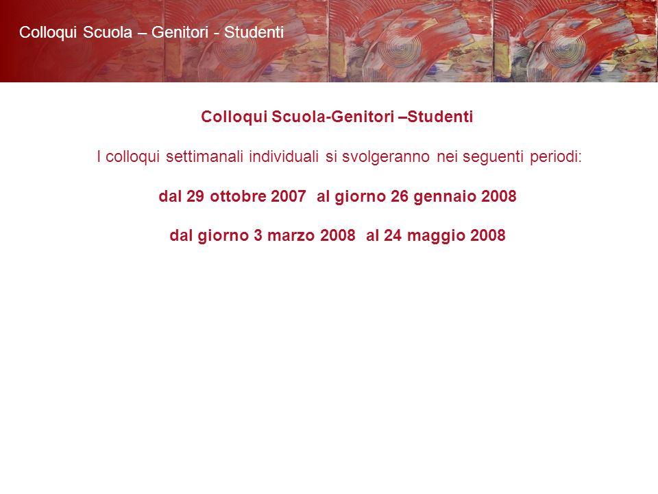 Colloqui Scuola-Genitori –Studenti I colloqui settimanali individuali si svolgeranno nei seguenti periodi: dal 29 ottobre 2007 al giorno 26 gennaio 2008 dal giorno 3 marzo 2008 al 24 maggio 2008 Colloqui Scuola – Genitori - Studenti