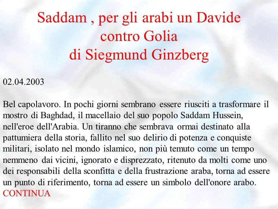 Saddam, per gli arabi un Davide contro Golia di Siegmund Ginzberg 02.04.2003 Bel capolavoro. In pochi giorni sembrano essere riusciti a trasformare il